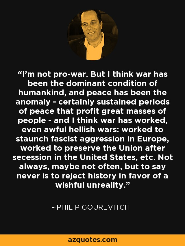 I'm not pro-war. But I think war has been the dominant condition of humankind, and peace has been the anomaly - certainly sustained periods of peace that profit great masses of people - and I think war has worked, even awful hellish wars: worked to staunch fascist aggression in Europe, worked to preserve the Union after secession in the United States, etc. Not always, maybe not often, but to say never is to reject history in favor of a wishful unreality. - Philip Gourevitch