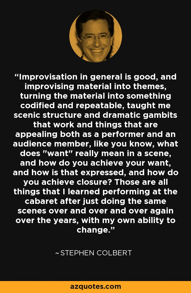 Improvisation in general is good, and improvising material into themes, turning the material into something codified and repeatable, taught me scenic structure and dramatic gambits that work and things that are appealing both as a performer and an audience member, like you know, what does