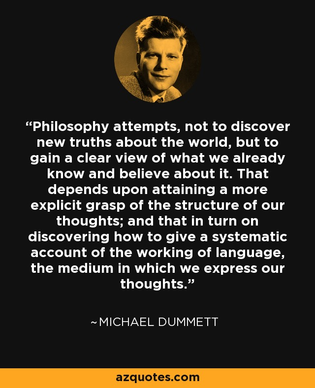 Philosophy attempts, not to discover new truths about the world, but to gain a clear view of what we already know and believe about it. That depends upon attaining a more explicit grasp of the structure of our thoughts; and that in turn on discovering how to give a systematic account of the working of language, the medium in which we express our thoughts. - Michael Dummett