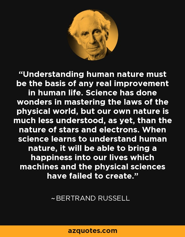 Understanding human nature must be the basis of any real improvement in human life. Science has done wonders in mastering the laws of the physical world, but our own nature is much less understood, as yet, than the nature of stars and electrons. When science learns to understand human nature, it will be able to bring a happiness into our lives which machines and the physical sciences have failed to create. - Bertrand Russell