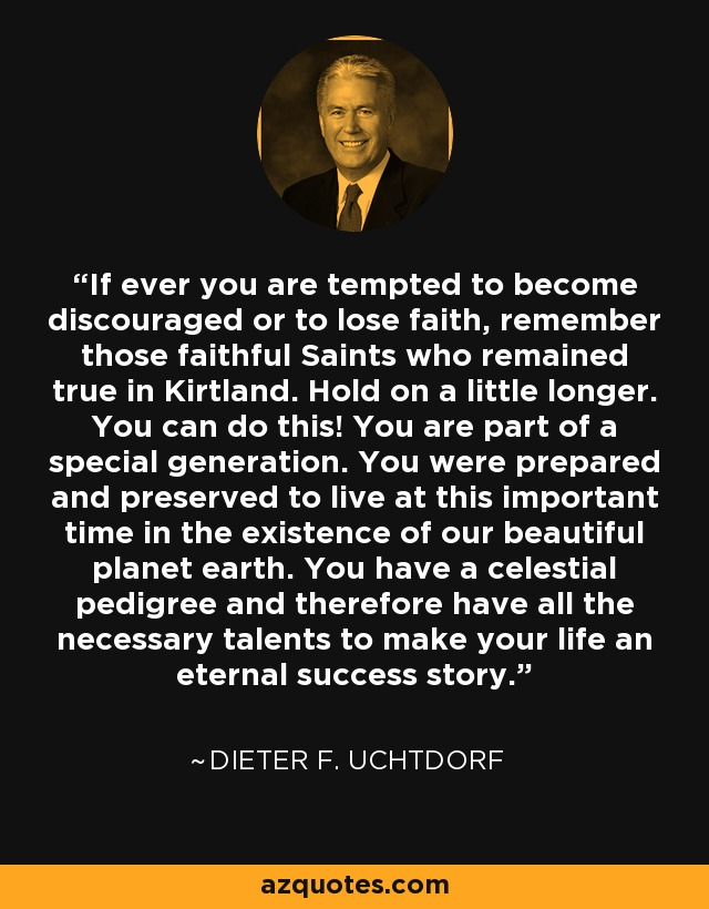 If ever you are tempted to become discouraged or to lose faith, remember those faithful Saints who remained true in Kirtland. Hold on a little longer. You can do this! You are part of a special generation. You were prepared and preserved to live at this important time in the existence of our beautiful planet earth. You have a celestial pedigree and therefore have all the necessary talents to make your life an eternal success story. - Dieter F. Uchtdorf