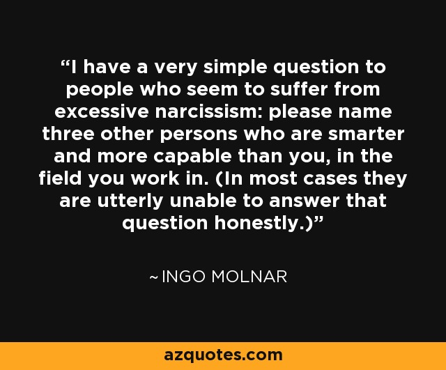 I have a very simple question to people who seem to suffer from excessive narcissism: please name three other persons who are smarter and more capable than you, in the field you work in. (In most cases they are utterly unable to answer that question honestly.) - Ingo Molnar