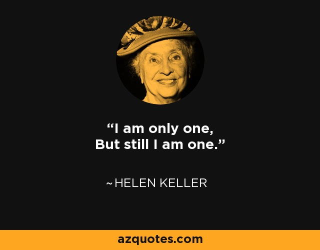I am only one, But still I am one. - Helen Keller