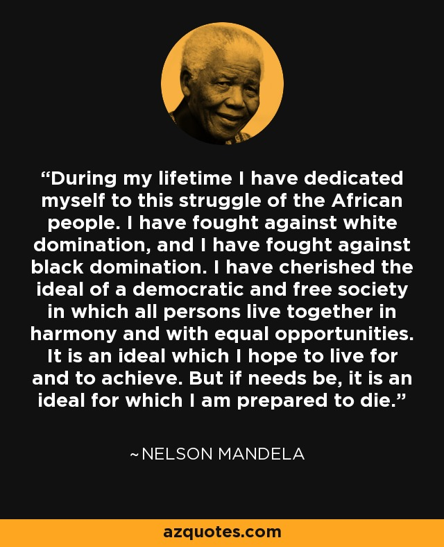 During my lifetime I have dedicated myself to this struggle of the African people. I have fought against white domination, and I have fought against black domination. I have cherished the ideal of a democratic and free society in which all persons live together in harmony and with equal opportunities. It is an ideal which I hope to live for and to achieve. But if needs be, it is an ideal for which I am prepared to die. - Nelson Mandela