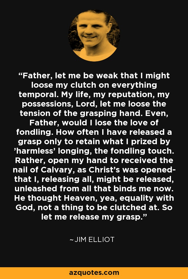 Father, let me be weak that I might loose my clutch on everything temporal. My life, my reputation, my possessions, Lord, let me loose the tension of the grasping hand. Even, Father, would I lose the love of fondling. How often I have released a grasp only to retain what I prized by 'harmless' longing, the fondling touch. Rather, open my hand to received the nail of Calvary, as Christ's was opened- that I, releasing all, might be released, unleashed from all that binds me now. He thought Heaven, yea, equality with God, not a thing to be clutched at. So let me release my grasp. - Jim Elliot