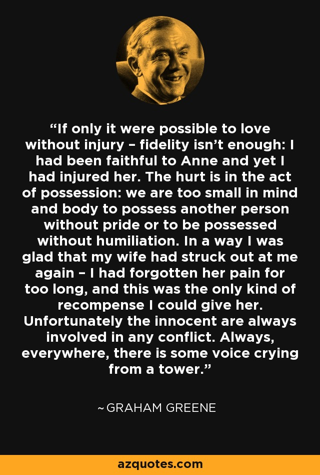 If only it were possible to love without injury – fidelity isn't enough: I had been faithful to Anne and yet I had injured her. The hurt is in the act of possession: we are too small in mind and body to possess another person without pride or to be possessed without humiliation. In a way I was glad that my wife had struck out at me again – I had forgotten her pain for too long, and this was the only kind of recompense I could give her. Unfortunately the innocent are always involved in any conflict. Always, everywhere, there is some voice crying from a tower. - Graham Greene
