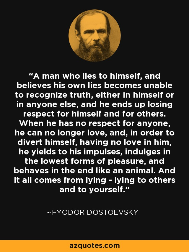 A man who lies to himself, and believes his own lies becomes unable to recognize truth, either in himself or in anyone else, and he ends up losing respect for himself and for others. When he has no respect for anyone, he can no longer love, and, in order to divert himself, having no love in him, he yields to his impulses, indulges in the lowest forms of pleasure, and behaves in the end like an animal. And it all comes from lying - lying to others and to yourself. - Fyodor Dostoevsky
