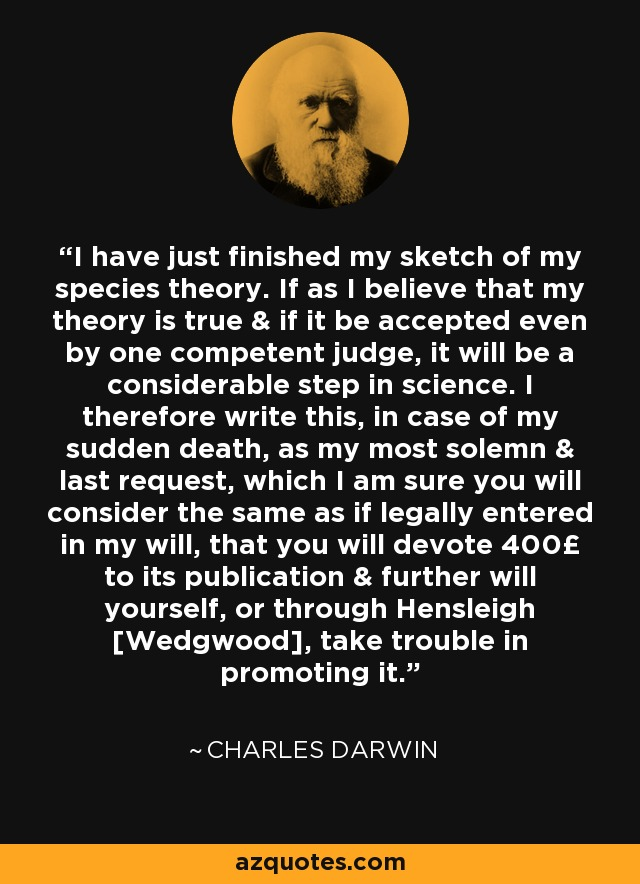 I have just finished my sketch of my species theory. If as I believe that my theory is true & if it be accepted even by one competent judge, it will be a considerable step in science. I therefore write this, in case of my sudden death, as my most solemn & last request, which I am sure you will consider the same as if legally entered in my will, that you will devote 400£ to its publication & further will yourself, or through Hensleigh [Wedgwood], take trouble in promoting it. - Charles Darwin