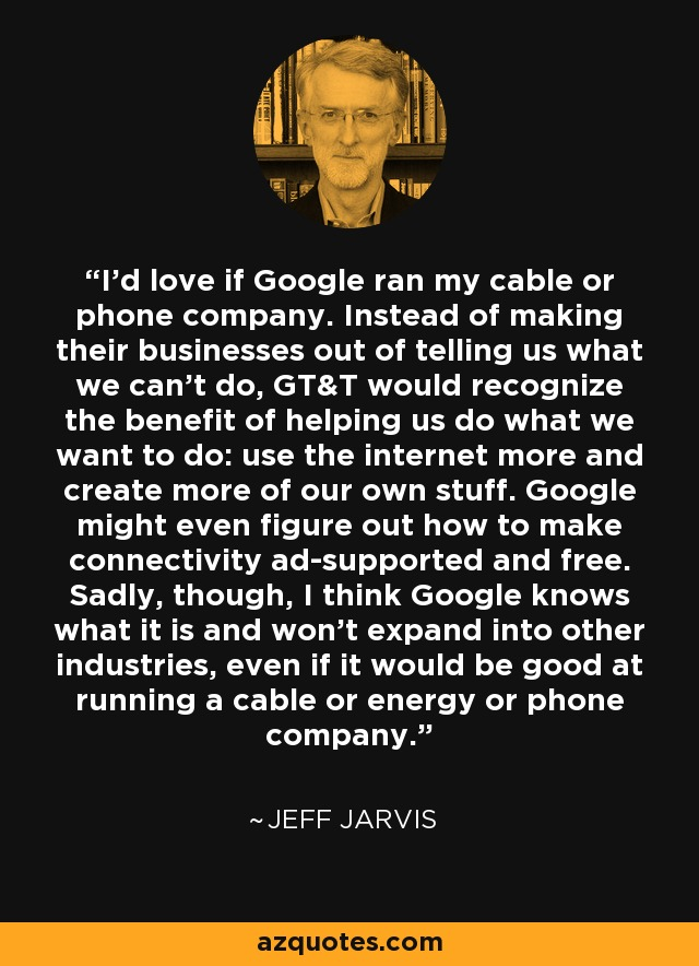 I'd love if Google ran my cable or phone company. Instead of making their businesses out of telling us what we can't do, GT&T would recognize the benefit of helping us do what we want to do: use the internet more and create more of our own stuff. Google might even figure out how to make connectivity ad-supported and free. Sadly, though, I think Google knows what it is and won't expand into other industries, even if it would be good at running a cable or energy or phone company. - Jeff Jarvis