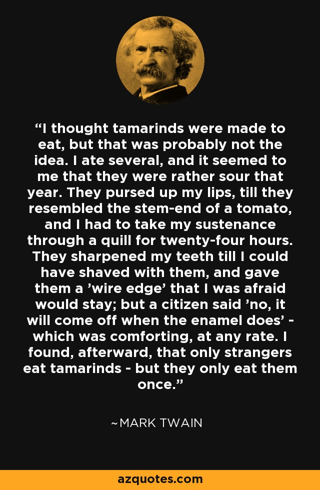I thought tamarinds were made to eat, but that was probably not the idea. I ate several, and it seemed to me that they were rather sour that year. They pursed up my lips, till they resembled the stem-end of a tomato, and I had to take my sustenance through a quill for twenty-four hours. They sharpened my teeth till I could have shaved with them, and gave them a 'wire edge' that I was afraid would stay; but a citizen said 'no, it will come off when the enamel does' - which was comforting, at any rate. I found, afterward, that only strangers eat tamarinds - but they only eat them once. - Mark Twain