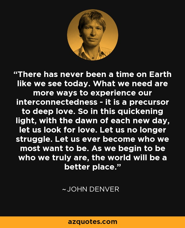There has never been a time on Earth like we see today. What we need are more ways to experience our interconnectedness - it is a precursor to deep love. So in this quickening light, with the dawn of each new day, let us look for love. Let us no longer struggle. Let us ever become who we most want to be. As we begin to be who we truly are, the world will be a better place. - John Denver