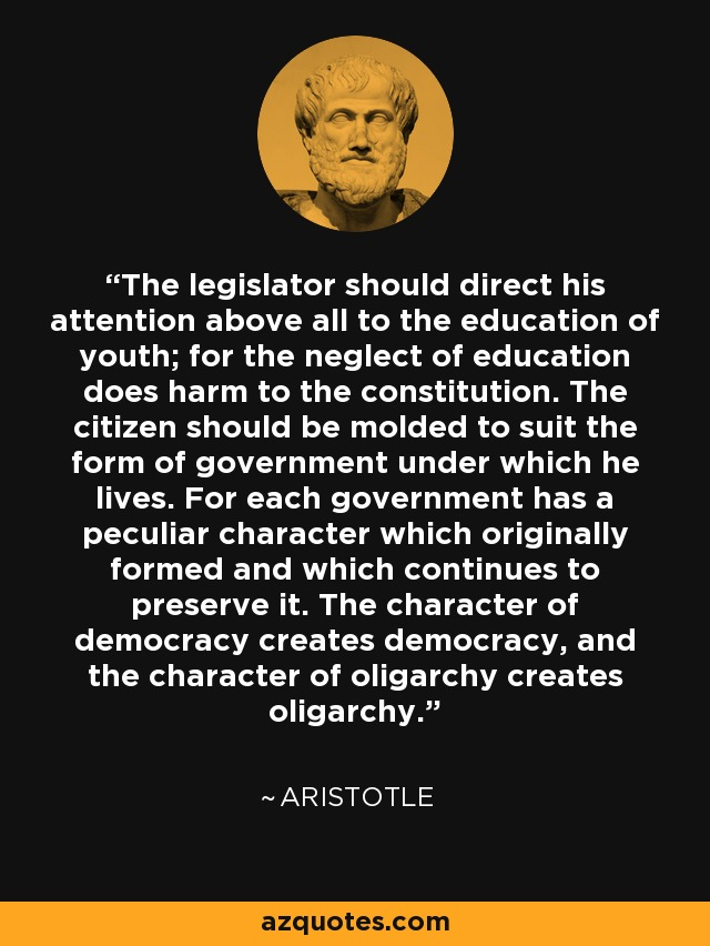 The legislator should direct his attention above all to the education of youth; for the neglect of education does harm to the constitution. The citizen should be molded to suit the form of government under which he lives. For each government has a peculiar character which originally formed and which continues to preserve it. The character of democracy creates democracy, and the character of oligarchy creates oligarchy. - Aristotle