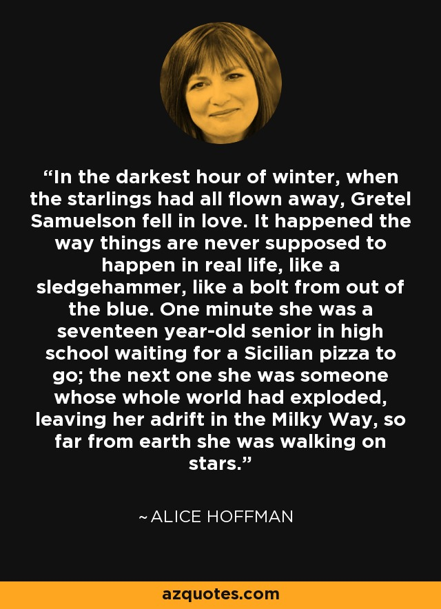 In the darkest hour of winter, when the starlings had all flown away, Gretel Samuelson fell in love. It happened the way things are never supposed to happen in real life, like a sledgehammer, like a bolt from out of the blue. One minute she was a seventeen year-old senior in high school waiting for a Sicilian pizza to go; the next one she was someone whose whole world had exploded, leaving her adrift in the Milky Way, so far from earth she was walking on stars. - Alice Hoffman