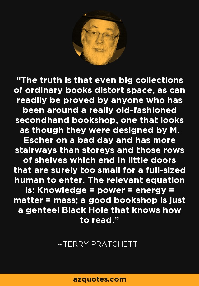 The truth is that even big collections of ordinary books distort space, as can readily be proved by anyone who has been around a really old-fashioned secondhand bookshop, one that looks as though they were designed by M. Escher on a bad day and has more stairways than storeys and those rows of shelves which end in little doors that are surely too small for a full-sized human to enter. The relevant equation is: Knowledge = power = energy = matter = mass; a good bookshop is just a genteel Black Hole that knows how to read. - Terry Pratchett