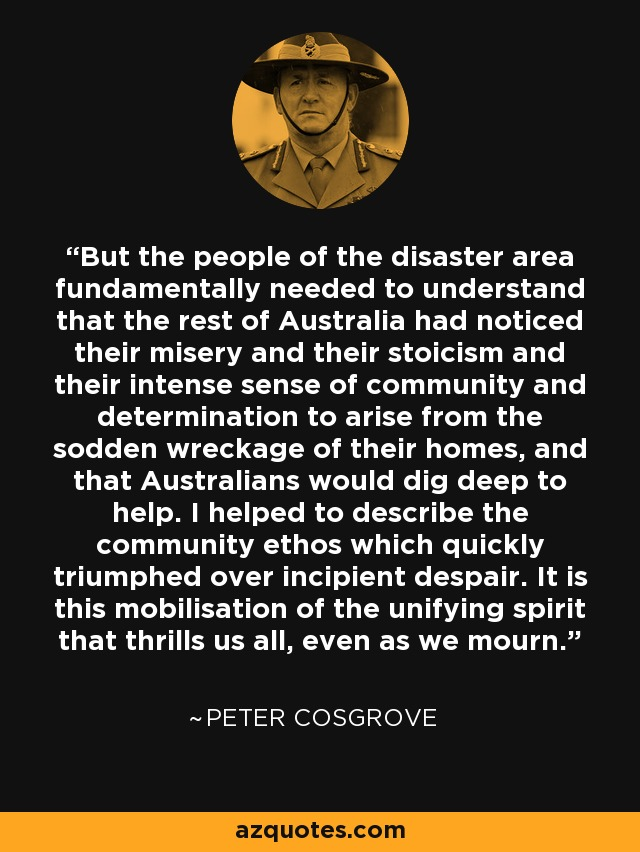 But the people of the disaster area fundamentally needed to understand that the rest of Australia had noticed their misery and their stoicism and their intense sense of community and determination to arise from the sodden wreckage of their homes, and that Australians would dig deep to help. I helped to describe the community ethos which quickly triumphed over incipient despair. It is this mobilisation of the unifying spirit that thrills us all, even as we mourn. - Peter Cosgrove