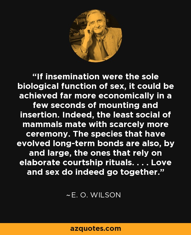 If insemination were the sole biological function of sex, it could be achieved far more economically in a few seconds of mounting and insertion. Indeed, the least social of mammals mate with scarcely more ceremony. The species that have evolved long-term bonds are also, by and large, the ones that rely on elaborate courtship rituals. . . . Love and sex do indeed go together. - E. O. Wilson