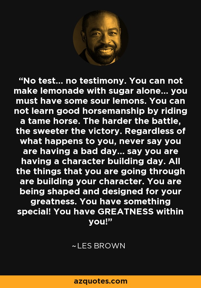 No test... no testimony. You can not make lemonade with sugar alone... you must have some sour lemons. You can not learn good horsemanship by riding a tame horse. The harder the battle, the sweeter the victory. Regardless of what happens to you, never say you are having a bad day... say you are having a character building day. All the things that you are going through are building your character. You are being shaped and designed for your greatness. You have something special! You have GREATNESS within you! - Les Brown