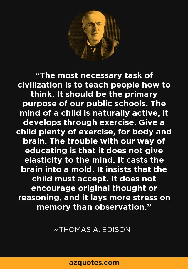 The most necessary task of civilization is to teach people how to think. It should be the primary purpose of our public schools. The mind of a child is naturally active, it develops through exercise. Give a child plenty of exercise, for body and brain. The trouble with our way of educating is that it does not give elasticity to the mind. It casts the brain into a mold. It insists that the child must accept. It does not encourage original thought or reasoning, and it lays more stress on memory than observation. - Thomas A. Edison