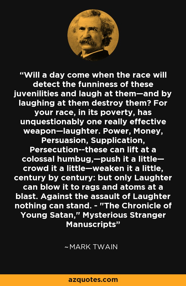 Will a day come when the race will detect the funniness of these juvenilities and laugh at them—and by laughing at them destroy them? For your race, in its poverty, has unquestionably one really effective weapon—laughter. Power, Money, Persuasion, Supplication, Persecution--these can lift at a colossal humbug,—push it a little— crowd it a little—weaken it a little, century by century: but only Laughter can blow it to rags and atoms at a blast. Against the assault of Laughter nothing can stand. -