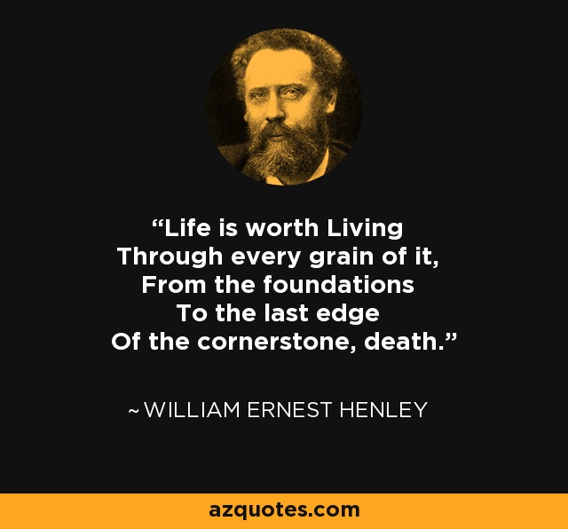 Life is worth Living Through every grain of it, From the foundations To the last edge Of the cornerstone, death. - William Ernest Henley