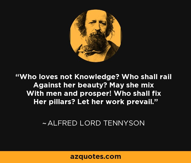Who loves not Knowledge? Who shall rail Against her beauty? May she mix With men and prosper! Who shall fix Her pillars? Let her work prevail. - Alfred Lord Tennyson