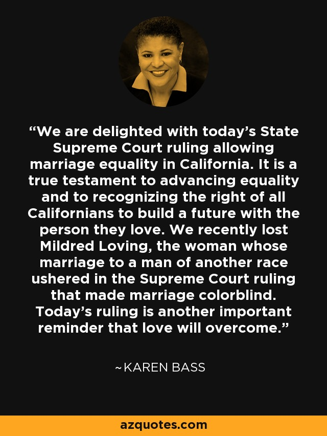 We are delighted with today's State Supreme Court ruling allowing marriage equality in California. It is a true testament to advancing equality and to recognizing the right of all Californians to build a future with the person they love. We recently lost Mildred Loving, the woman whose marriage to a man of another race ushered in the Supreme Court ruling that made marriage colorblind. Today's ruling is another important reminder that love will overcome. - Karen Bass