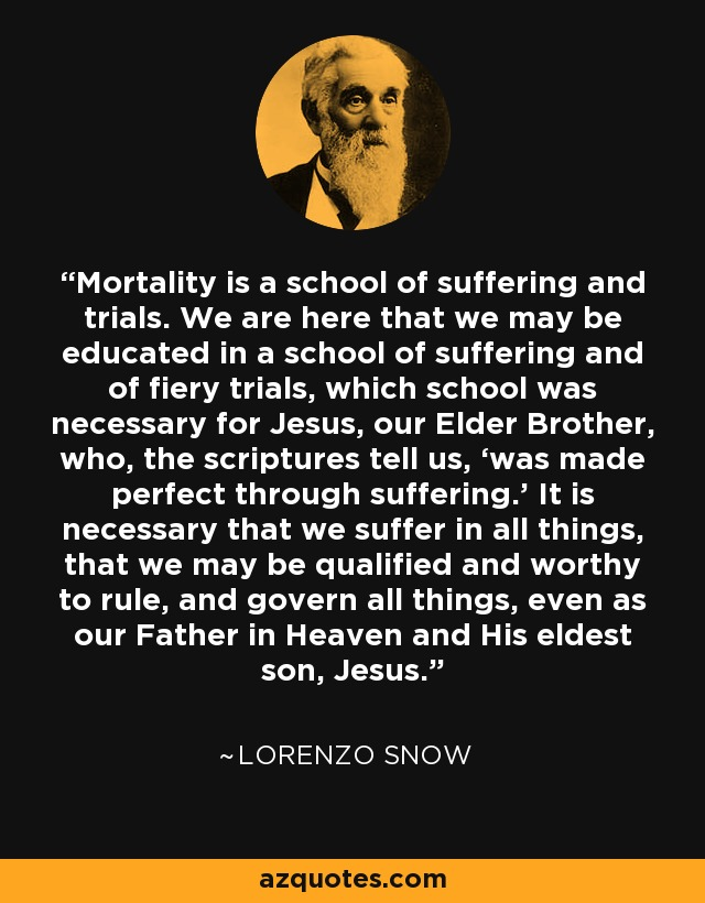 Mortality is a school of suffering and trials. We are here that we may be educated in a school of suffering and of fiery trials, which school was necessary for Jesus, our Elder Brother, who, the scriptures tell us, 'was made perfect through suffering.' It is necessary that we suffer in all things, that we may be qualified and worthy to rule, and govern all things, even as our Father in Heaven and His eldest son, Jesus. - Lorenzo Snow