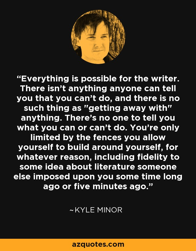 Everything is possible for the writer. There isn't anything anyone can tell you that you can't do, and there is no such thing as