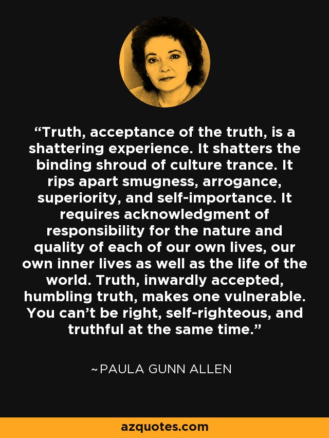 Truth, acceptance of the truth, is a shattering experience. It shatters the binding shroud of culture trance. It rips apart smugness, arrogance, superiority, and self-importance. It requires acknowledgment of responsibility for the nature and quality of each of our own lives, our own inner lives as well as the life of the world. Truth, inwardly accepted, humbling truth, makes one vulnerable. You can't be right, self-righteous, and truthful at the same time. - Paula Gunn Allen