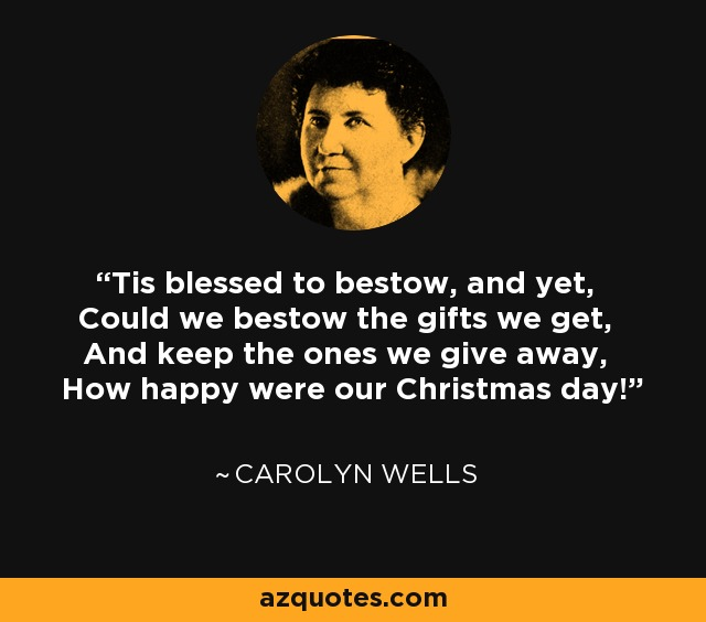 'Tis blessed to bestow, and yet, Could we bestow the gifts we get, And keep the ones we give away, How happy were our Christmas day! - Carolyn Wells