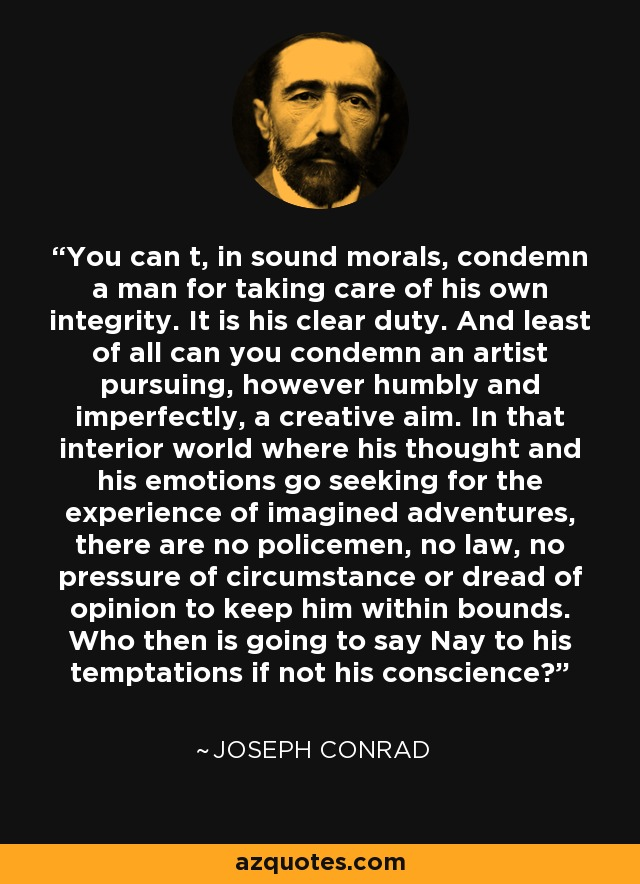 You can t, in sound morals, condemn a man for taking care of his own integrity. It is his clear duty. And least of all can you condemn an artist pursuing, however humbly and imperfectly, a creative aim. In that interior world where his thought and his emotions go seeking for the experience of imagined adventures, there are no policemen, no law, no pressure of circumstance or dread of opinion to keep him within bounds. Who then is going to say Nay to his temptations if not his conscience? - Joseph Conrad