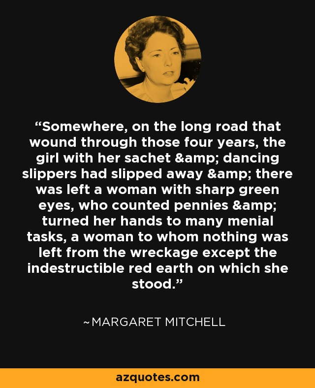 Somewhere, on the long road that wound through those four years, the girl with her sachet & dancing slippers had slipped away & there was left a woman with sharp green eyes, who counted pennies & turned her hands to many menial tasks, a woman to whom nothing was left from the wreckage except the indestructible red earth on which she stood. - Margaret Mitchell