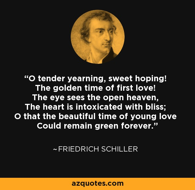 O tender yearning, sweet hoping! The golden time of first love! The eye sees the open heaven, The heart is intoxicated with bliss; O that the beautiful time of young love Could remain green forever. - Friedrich Schiller