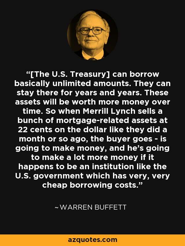 [The U.S. Treasury] can borrow basically unlimited amounts. They can stay there for years and years. These assets will be worth more money over time. So when Merrill Lynch sells a bunch of mortgage-related assets at 22 cents on the dollar like they did a month or so ago, the buyer goes - is going to make money, and he's going to make a lot more money if it happens to be an institution like the U.S. government which has very, very cheap borrowing costs. - Warren Buffett