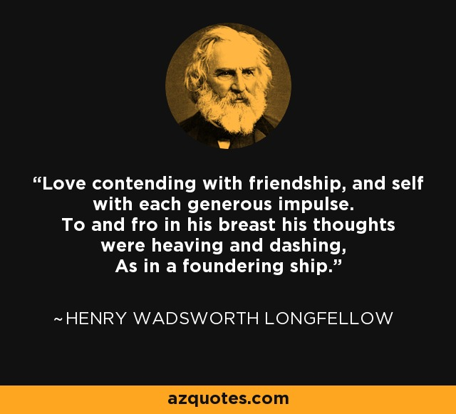 Love contending with friendship, and self with each generous impulse. To and fro in his breast his thoughts were heaving and dashing, As in a foundering ship. - Henry Wadsworth Longfellow