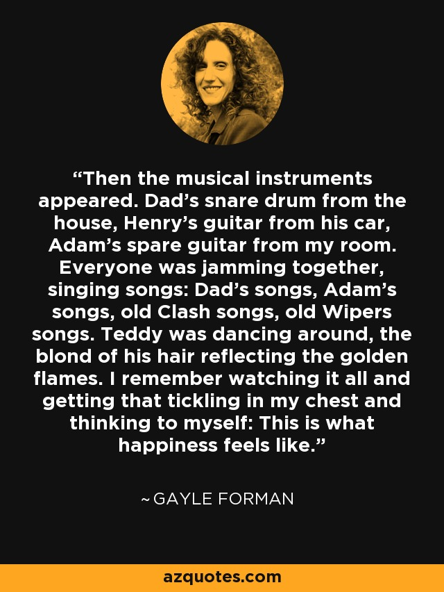Then the musical instruments appeared. Dad's snare drum from the house, Henry's guitar from his car, Adam's spare guitar from my room. Everyone was jamming together, singing songs: Dad's songs, Adam's songs, old Clash songs, old Wipers songs. Teddy was dancing around, the blond of his hair reflecting the golden flames. I remember watching it all and getting that tickling in my chest and thinking to myself: This is what happiness feels like. - Gayle Forman