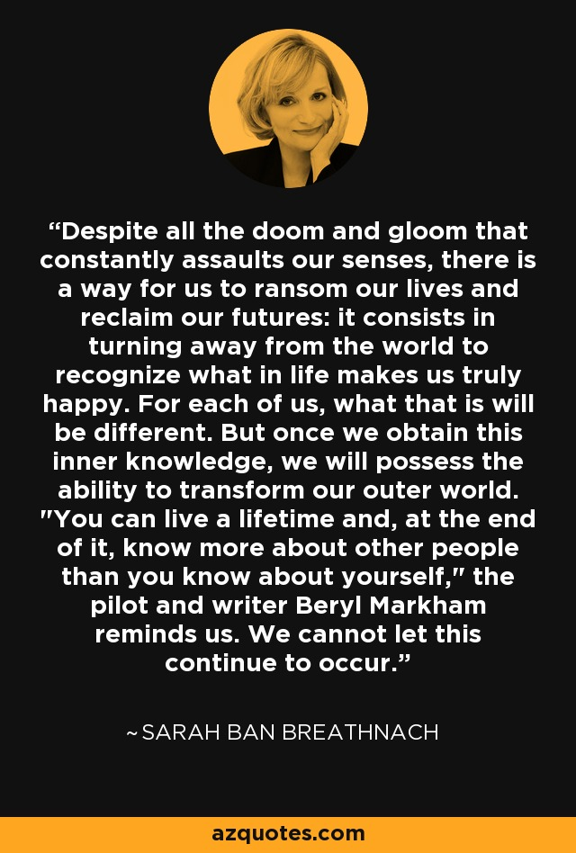 Despite all the doom and gloom that constantly assaults our senses, there is a way for us to ransom our lives and reclaim our futures: it consists in turning away from the world to recognize what in life makes us truly happy. For each of us, what that is will be different. But once we obtain this inner knowledge, we will possess the ability to transform our outer world.