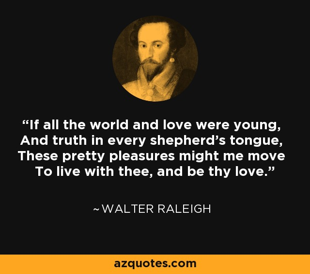 If all the world and love were young, And truth in every shepherd's tongue, These pretty pleasures might me move To live with thee, and be thy love. - Walter Raleigh