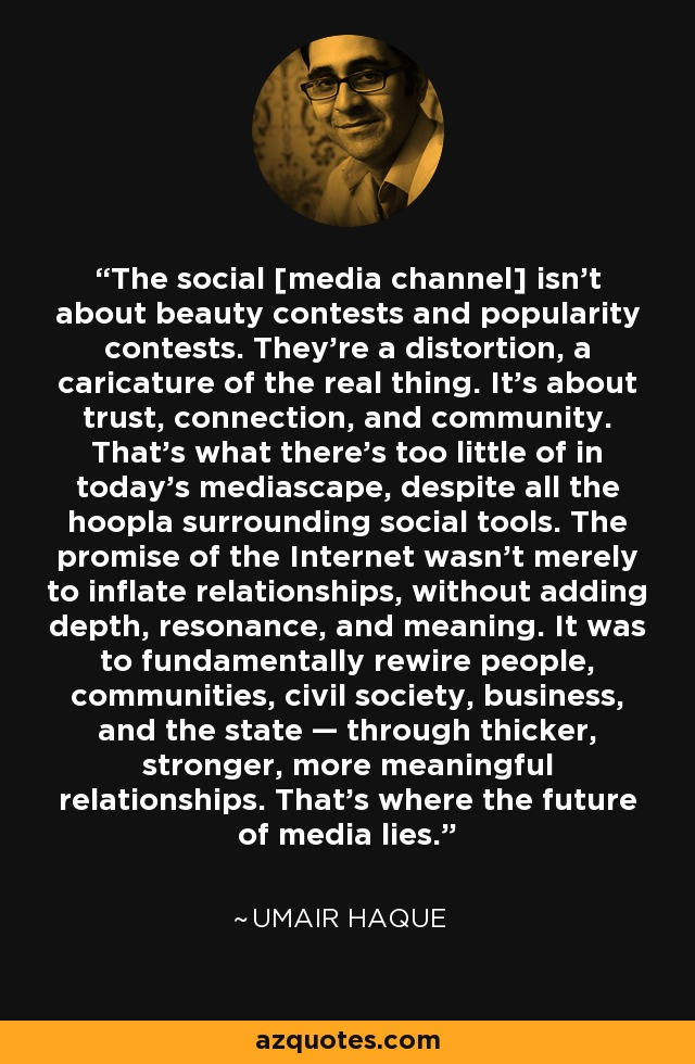 The social [media channel] isn't about beauty contests and popularity contests. They're a distortion, a caricature of the real thing. It's about trust, connection, and community. That's what there's too little of in today's mediascape, despite all the hoopla surrounding social tools. The promise of the Internet wasn't merely to inflate relationships, without adding depth, resonance, and meaning. It was to fundamentally rewire people, communities, civil society, business, and the state — through thicker, stronger, more meaningful relationships. That's where the future of media lies. - Umair Haque