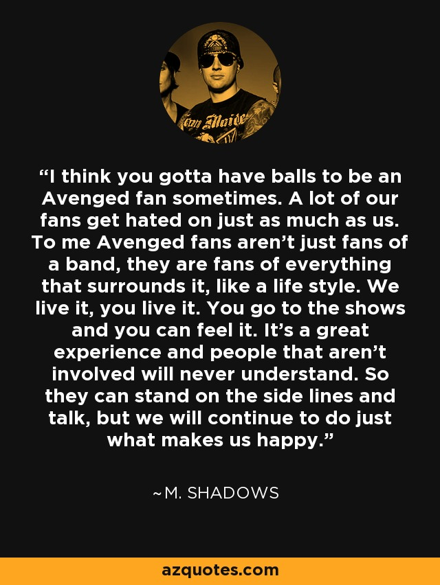 I think you gotta have balls to be an Avenged fan sometimes. A lot of our fans get hated on just as much as us. To me Avenged fans aren't just fans of a band, they are fans of everything that surrounds it, like a life style. We live it, you live it. You go to the shows and you can feel it. It's a great experience and people that aren't involved will never understand. So they can stand on the side lines and talk, but we will continue to do just what makes us happy. - M. Shadows
