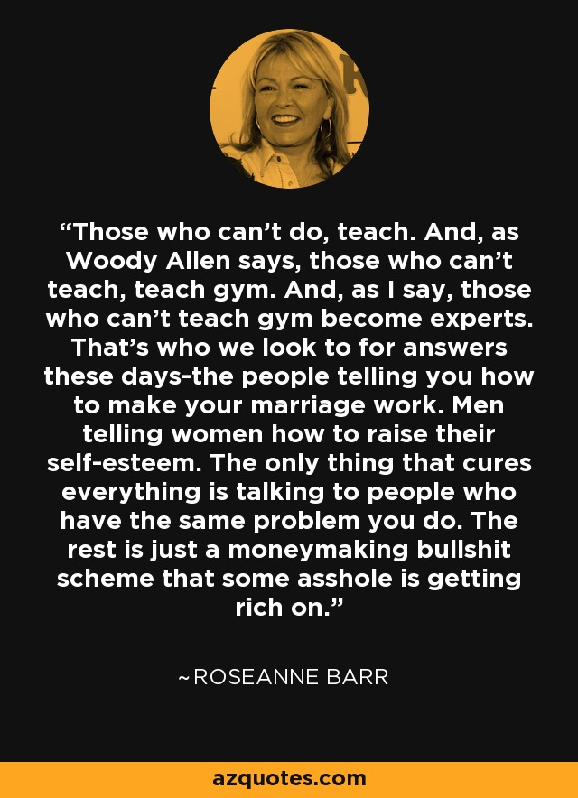 Roseanne Barr Quote Those Who Cant Do Teach And As Woody Allen