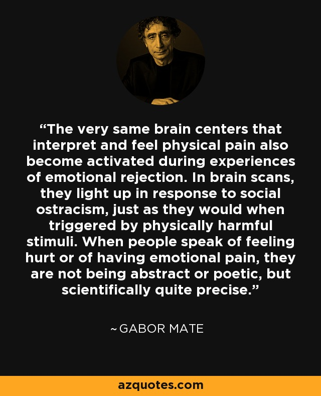 The very same brain centers that interpret and feel physical pain also become activated during experiences of emotional rejection. In brain scans, they light up in response to social ostracism, just as they would when triggered by physically harmful stimuli. When people speak of feeling hurt or of having emotional pain, they are not being abstract or poetic, but scientifically quite precise. - Gabor Mate