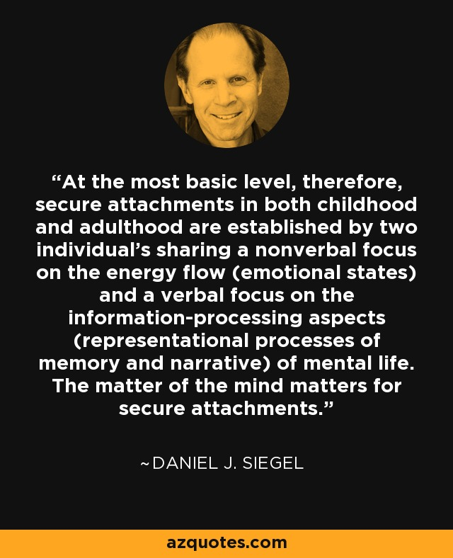 At the most basic level, therefore, secure attachments in both childhood and adulthood are established by two individual's sharing a nonverbal focus on the energy flow (emotional states) and a verbal focus on the information-processing aspects (representational processes of memory and narrative) of mental life. The matter of the mind matters for secure attachments. - Daniel J. Siegel