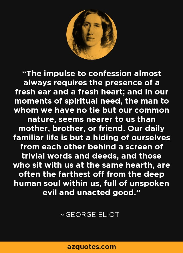 The impulse to confession almost always requires the presence of a fresh ear and a fresh heart; and in our moments of spiritual need, the man to whom we have no tie but our common nature, seems nearer to us than mother, brother, or friend. Our daily familiar life is but a hiding of ourselves from each other behind a screen of trivial words and deeds, and those who sit with us at the same hearth, are often the farthest off from the deep human soul within us, full of unspoken evil and unacted good. - George Eliot