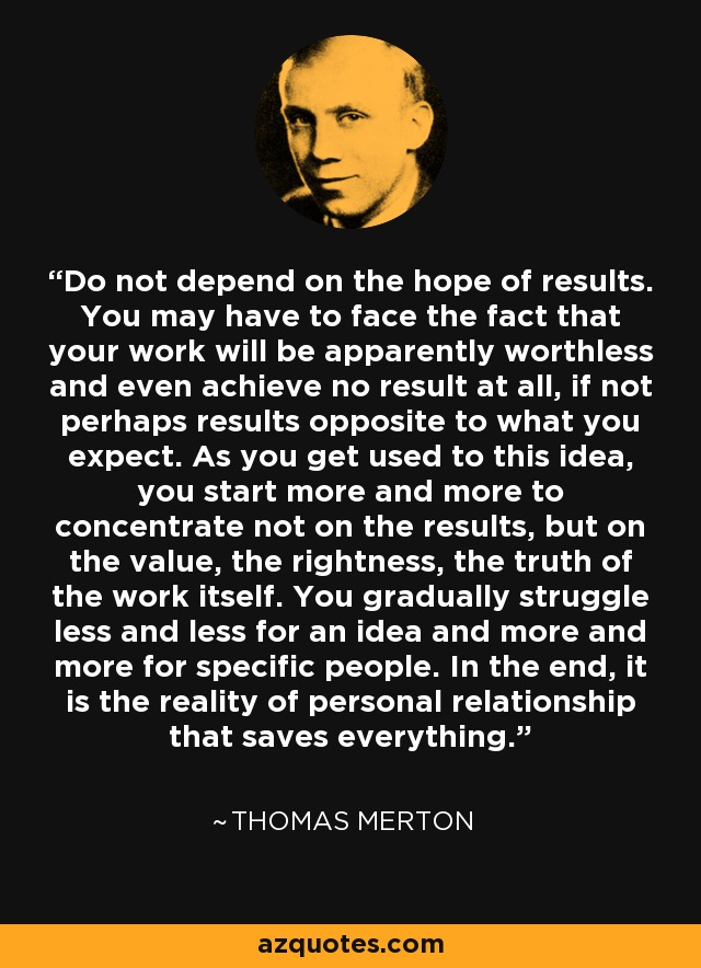 Do not depend on the hope of results. You may have to face the fact that your work will be apparently worthless and even achieve no result at all, if not perhaps results opposite to what you expect. As you get used to this idea, you start more and more to concentrate not on the results, but on the value, the rightness, the truth of the work itself. You gradually struggle less and less for an idea and more and more for specific people. In the end, it is the reality of personal relationship that saves everything. - Thomas Merton