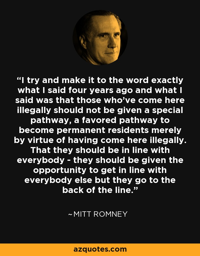 I try and make it to the word exactly what I said four years ago and what I said was that those who've come here illegally should not be given a special pathway, a favored pathway to become permanent residents merely by virtue of having come here illegally. That they should be in line with everybody - they should be given the opportunity to get in line with everybody else but they go to the back of the line. - Mitt Romney