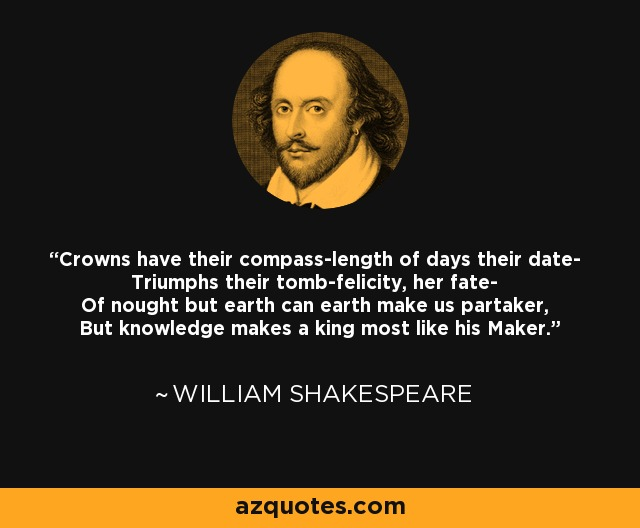 Crowns have their compass-length of days their date- Triumphs their tomb-felicity, her fate- Of nought but earth can earth make us partaker, But knowledge makes a king most like his Maker. - William Shakespeare