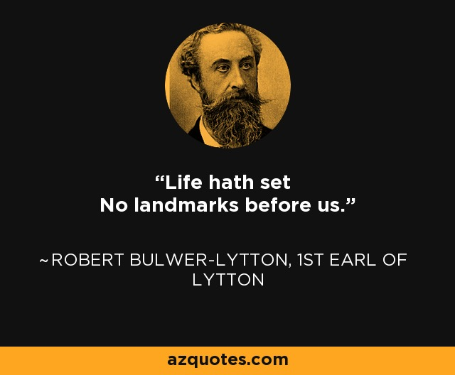 Life hath set No landmarks before us. - Robert Bulwer-Lytton, 1st Earl of Lytton