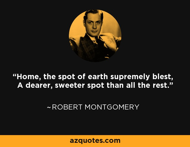 Home, the spot of earth supremely blest, A dearer, sweeter spot than all the rest. - Robert Montgomery