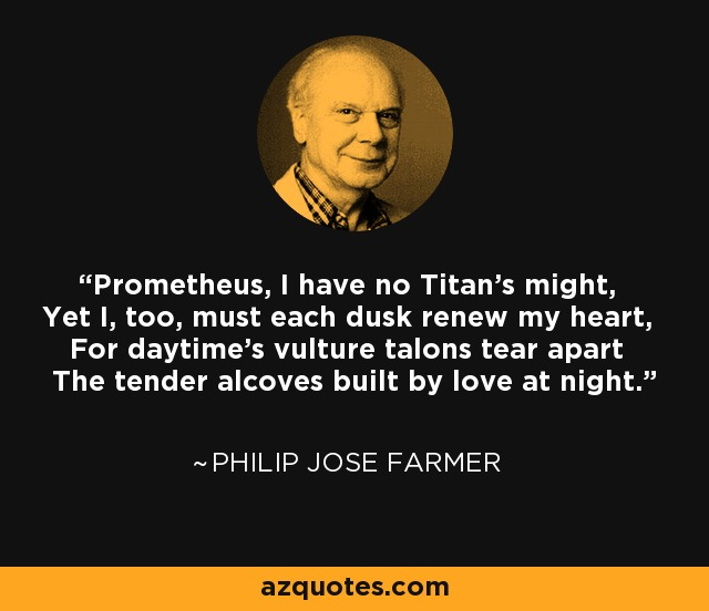 Prometheus, I have no Titan's might, Yet I, too, must each dusk renew my heart, For daytime's vulture talons tear apart The tender alcoves built by love at night. - Philip Jose Farmer